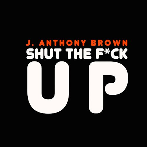 Shut the Fuck Up by j anthony brown