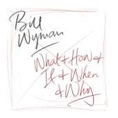 What & How & If & When & Why von Bill Wyman