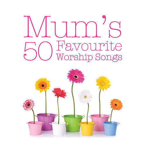 Mum's 50 Favourite Worship Songs by Various Artists