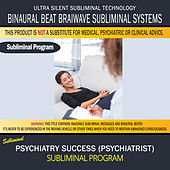 Psychiatry Success (Psychiatrist) by Binaural Beat Brainwave Subliminal Systems