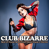 Club Bizarre - Best of House Beats from Deep House 2 Electro by Various Artists