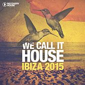 We Call It House - Ibiza 2015 by Various Artists