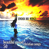 Under His Wings: 50 Beautiful Gospel & Christian Songs by Various Artists