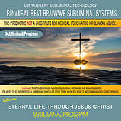 Eternal Life Through Jesus Christ by Binaural Beat Brainwave Subliminal Systems