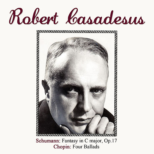 Play & Download Schumann: Fantasy in C major, Op. 17 - Chopin: Four Ballads by Robert Casadesus | Napster