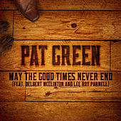 Play & Download May the Good Times Never End (feat. Delbert Mcclinton and Lee Roy Parnell) by Pat Green | Napster