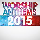 Worship Anthems 2015 by Various Artists