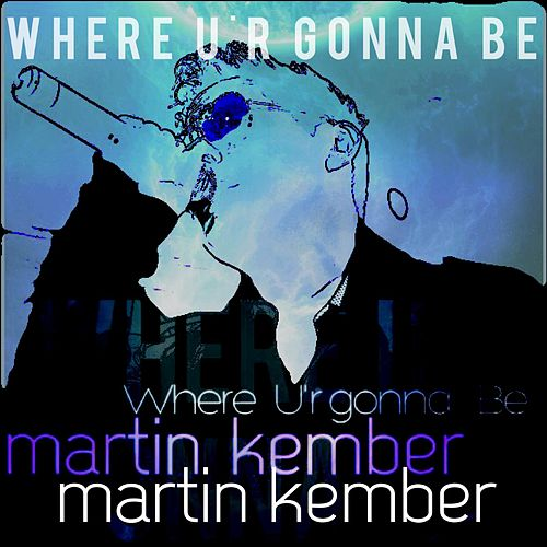 Where Ur Gonna Be by Martin  Kember