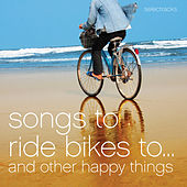 Songs to Ride Bikes To…and Other Happy Things by Various Artists