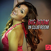 Play & Download Big Boom in Club Room by Various Artists | Napster