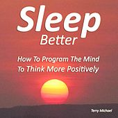 Sleep Better: How to Program the Mind to Think More Positively by Terry Michael