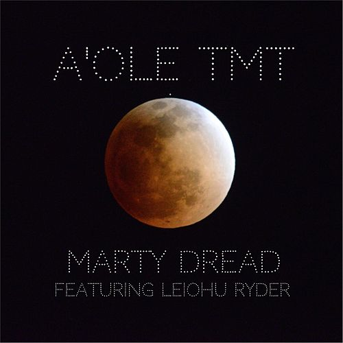 Play & Download A'ole TMT (feat. Leiohu Ryder) by Marty Dread | Napster