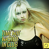 Play & Download Time Not Wasted in Club by Various Artists | Napster