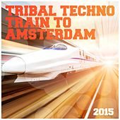 Play & Download Tribal Techno Train to Amsterdam 2015 by Various Artists | Napster
