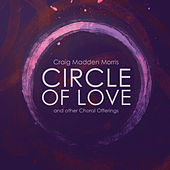 Craig Madden Morris: Circle of Love & Other Choral Offerings by Various Artists