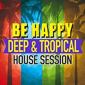 Be Happy (Deep & Tropical House Session) by Various Artists