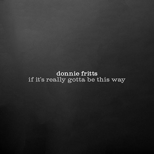 If It's Really Got to Be This Way by Donnie Fritts