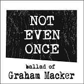 Not Even Once (Ballad of Graham Macker) by Tyler Barham