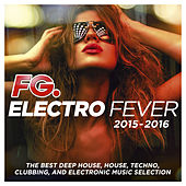 Play & Download Electro Fever 2015 - 2016 (By FG) [The Best Deep House, House, Techno, Clubbing, and Electronic Music Selection] by Various Artists | Napster