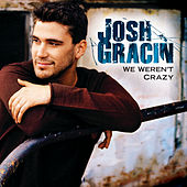 We Weren't Crazy by Josh Gracin