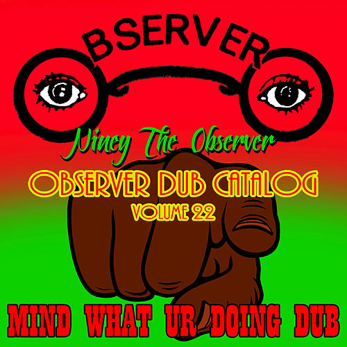 Play & Download Observer Dub Catalog, Vol. 22 - Mind What Ur Doing Dub by Niney the Observer | Napster