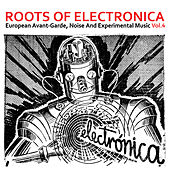 Play & Download Roots of Electronica Vol. 4, European Avant-Garde, Noise and Experimental Music by Various Artists | Napster