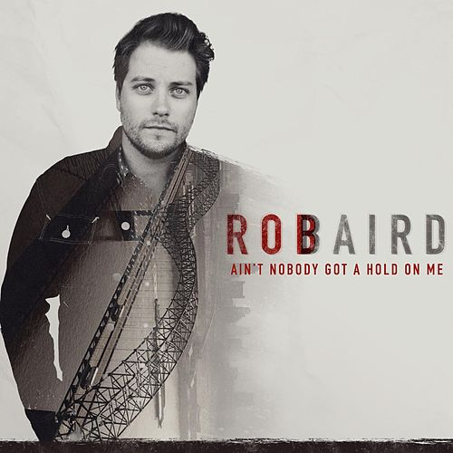 Play & Download Ain't Nobody Got a Hold on Me by Rob Baird | Napster