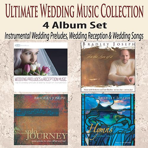 Play & Download Ultimate Wedding Music Collection 4 Album Set: Instrumental Wedding Preludes, Wedding Reception & Wedding Songs by Bradley Joseph | Napster