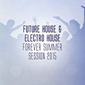Future House & Electro House Forever - Summer Session 2015 by Various Artists
