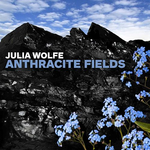 Julia Wolfe: Anthracite Fields by Julia Wolfe