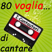 80...voglia di cantare I Cantautori by Various Artists