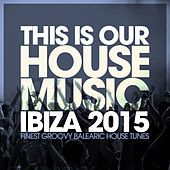 Play & Download This Is Our House Music Ibiza 2015 - Finest Groovy Balearic House Tunes by Various Artists | Napster