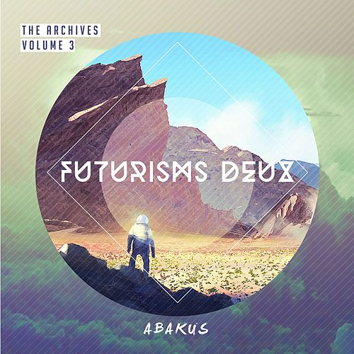 Play & Download The Archives, Vol. 3: Futurisms Deux by Abakus | Napster