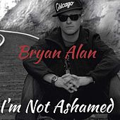 I'm Not Ashamed by Bryan Alan