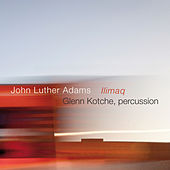 John Luther Adams: Ilimaq by Glenn Kotche