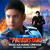Play & Download Wag Ka Ng Umiyak (Theme from Fpj's Ang Probinsyano) - Single by Gary Valenciano | Napster
