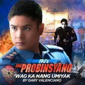 Wag Ka Ng Umiyak (Theme from Fpj's Ang Probinsyano) - Single by Gary Valenciano