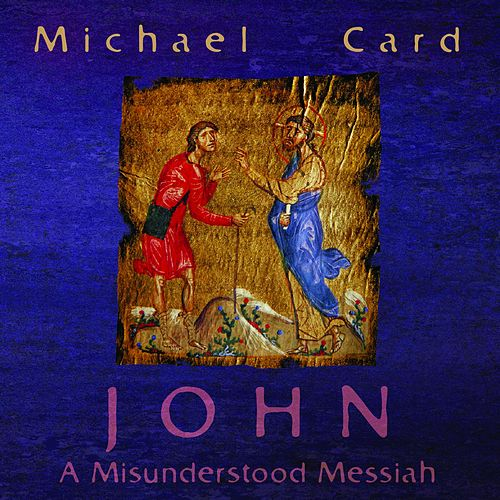 John: A Misunderstood Messiah by Michael Card