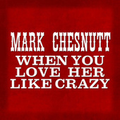 When You Love Her Like Crazy by Mark Chesnutt