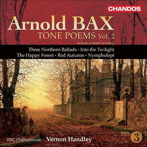 BAX: Tone Poems, Vol. 2 (Handley) - Northern Ballads Nos. 1-3 / Into the Twilight / The Happy Forest / Red Autumn / Nympholept by Vernon Handley
