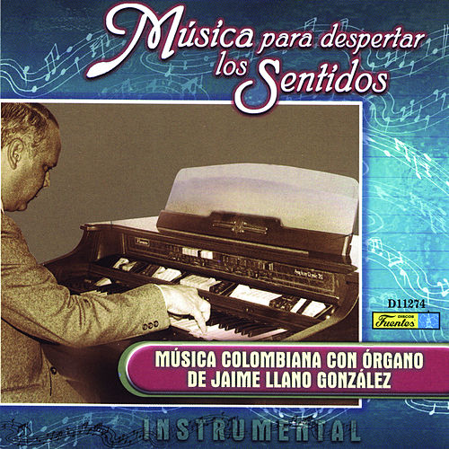 Música para Despertar los Sentidos - Música Colombiana Con Órgano by Jaime Llano González