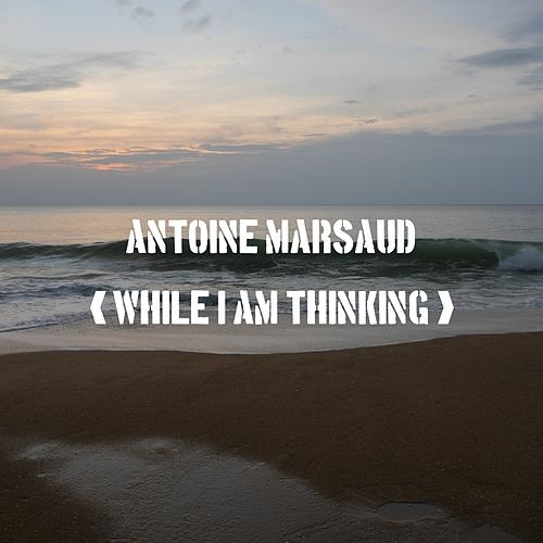 While I Am Thinking by Antoine Marsaud