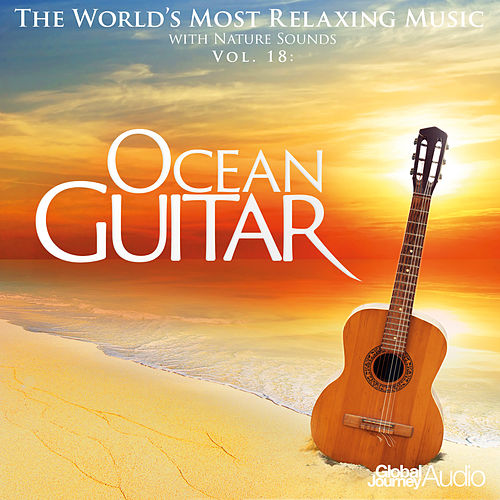 Play & Download The World's Most Relaxing Music with Nature Sounds, Vol.18: Ocean Guitar by Global Journey | Napster