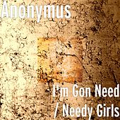 I'm Gon Need / Needy Girls by  Anonymus
