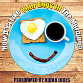 Play & Download How D'ya Like Your Eggs in the Morning by Audio Idols | Napster