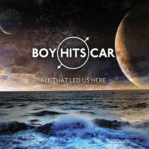 All That Led Us Here by Boy Hits Car
