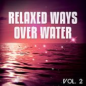 Play & Download Relaxed Ways Over Water, Vol. 2 (Wave Chilling And Floating Tunes) by Various Artists | Napster