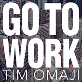 Go to Work by Tim Omaji