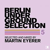 Play & Download Berlin Underground Selection 5 (Selected and Mixed by Martin Eyerer) by Various Artists | Napster