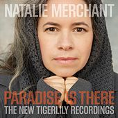 Play & Download Paradise Is There: The New Tigerlily Recordings by Natalie Merchant | Napster